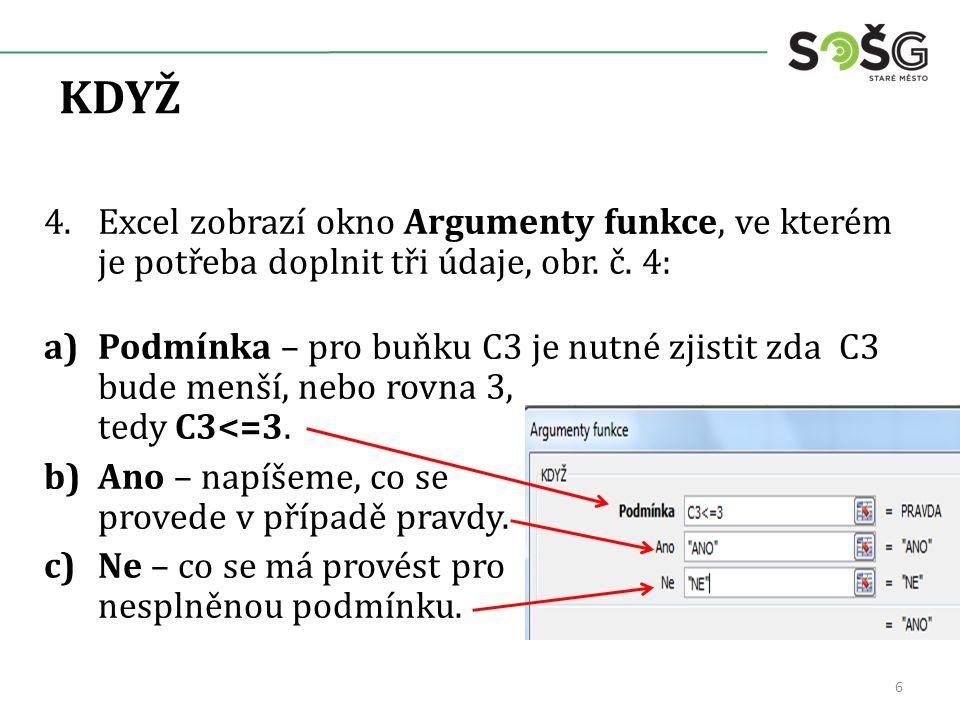 KDYŽ 4.Excel zobrazí okno Argumenty funkce, ve kterém je potřeba doplnit tři údaje, obr. č. 4: a)Podmínka – pro buňku C3 je nutné zjistit zda C3 bude