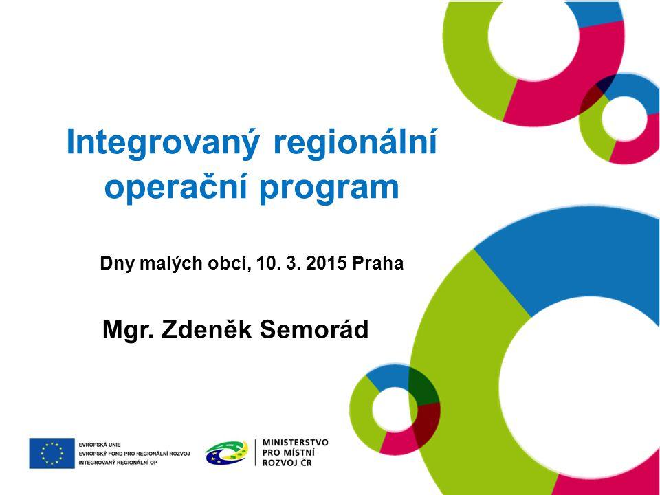 Integrovaný regionální operační program Dny malých obcí, 10. 3. 2015 Praha Mgr. Zdeněk Semorád