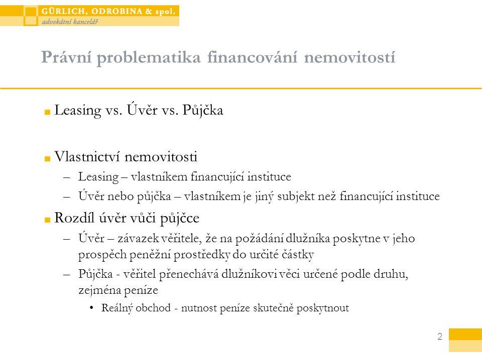 2 Právní problematika financování nemovitostí Leasing vs. Úvěr vs. Půjčka Vlastnictví nemovitosti –Leasing – vlastníkem financující instituce –Úvěr ne