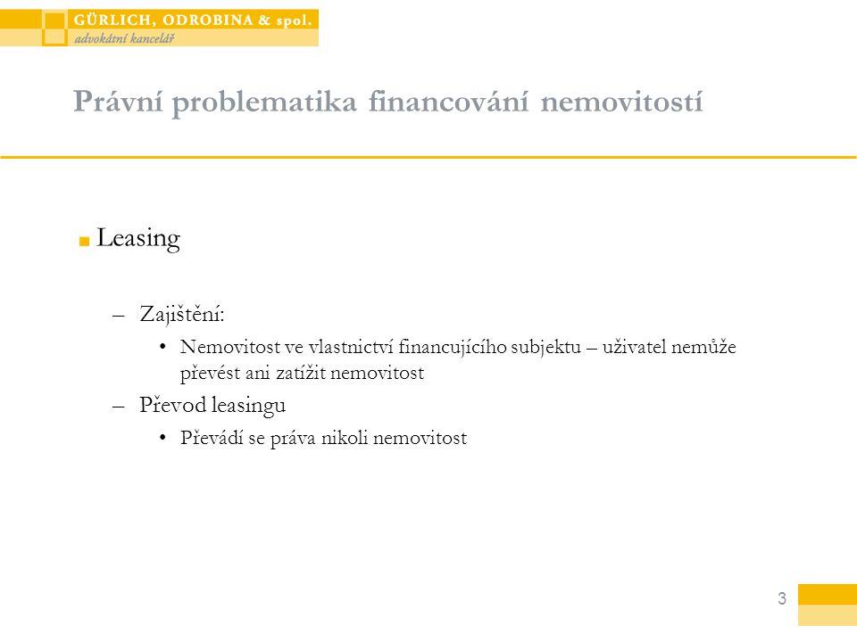 3 Právní problematika financování nemovitostí Leasing –Zajištění: Nemovitost ve vlastnictví financujícího subjektu – uživatel nemůže převést ani zatíž