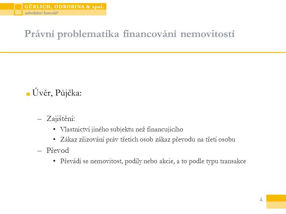 4 Právní problematika financování nemovitostí Úvěr, Půjčka: –Zajištění: Vlastnictví jiného subjektu než financujícího Zákaz zřizování práv třetích oso