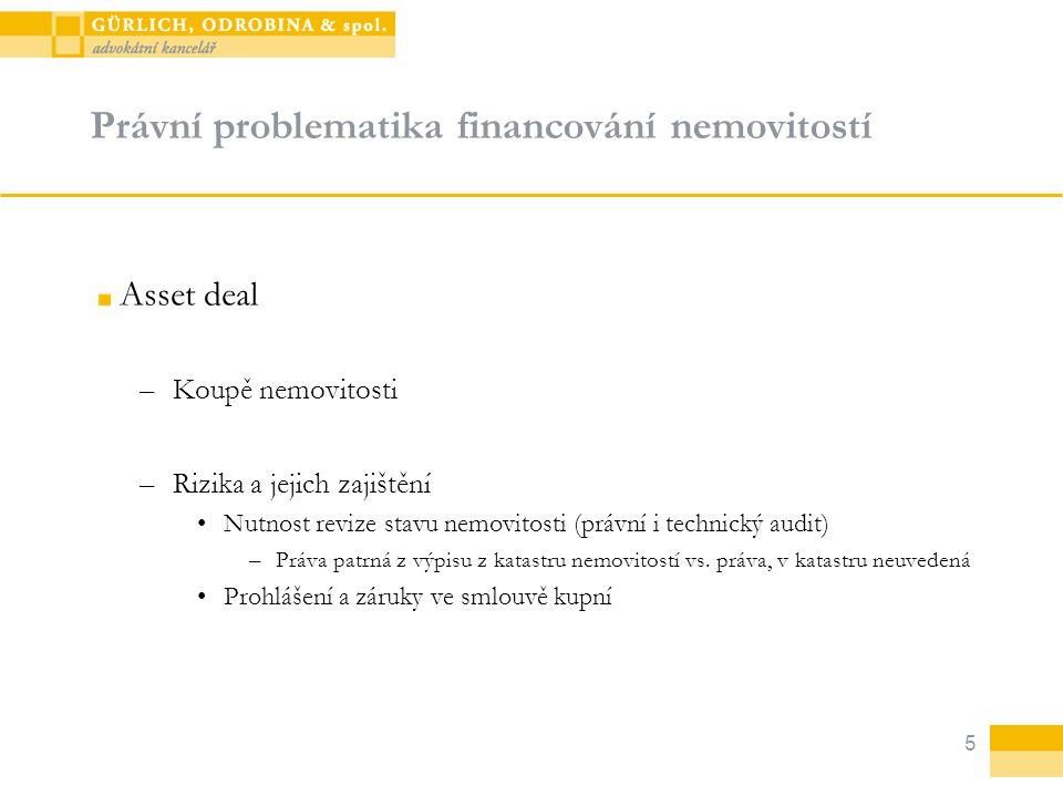 5 Právní problematika financování nemovitostí Asset deal –Koupě nemovitosti –Rizika a jejich zajištění Nutnost revize stavu nemovitosti (právní i technický audit) –Práva patrná z výpisu z katastru nemovitostí vs.