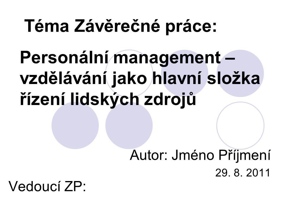Personální management – vzdělávání jako hlavní složka řízení lidských zdrojů Autor: Jméno Příjmení 29. 8. 2011 Téma Závěrečné práce: Vedoucí ZP: