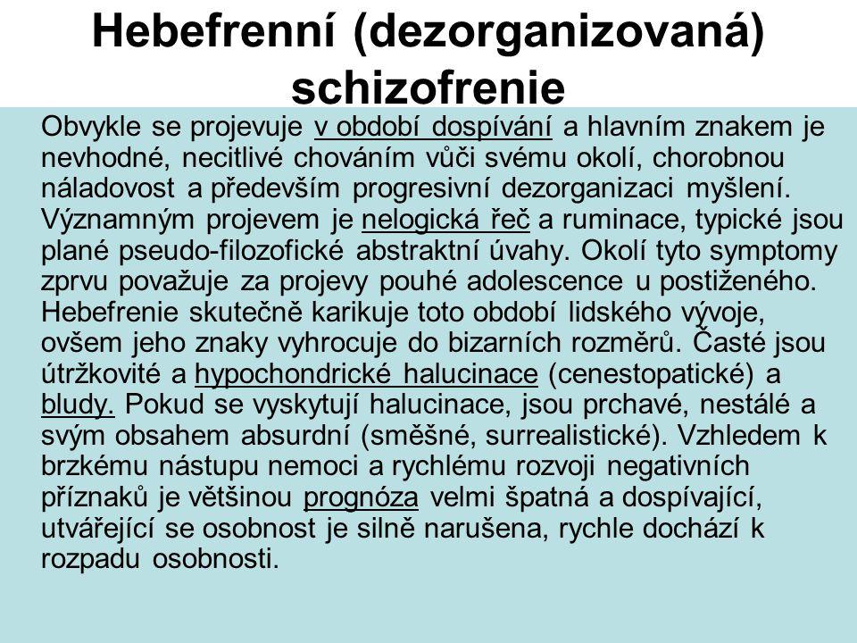 Hebefrenní (dezorganizovaná) schizofrenie Obvykle se projevuje v období dospívání a hlavním znakem je nevhodné, necitlivé chováním vůči svému okolí, chorobnou náladovost a především progresivní dezorganizaci myšlení.