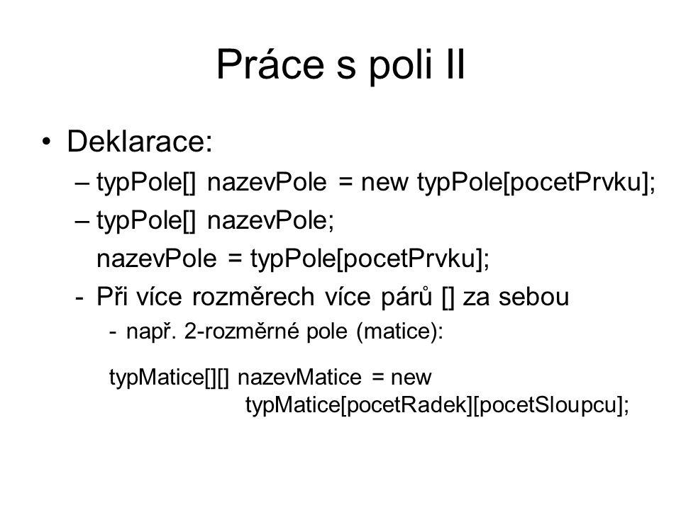 Práce s poli II Deklarace: –typPole[] nazevPole = new typPole[pocetPrvku]; –typPole[] nazevPole; nazevPole = typPole[pocetPrvku]; -Při více rozměrech více párů [] za sebou -např.