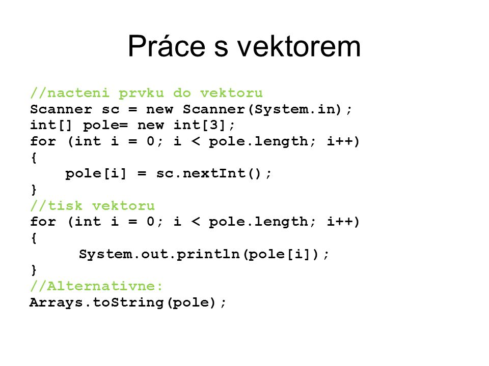 Práce s vektorem //nacteni prvku do vektoru Scanner sc = new Scanner(System.in); int[] pole= new int[3]; for (int i = 0; i < pole.length; i++) { pole[i] = sc.nextInt(); } //tisk vektoru for (int i = 0; i < pole.length; i++) { System.out.println(pole[i]); } //Alternativne: Arrays.toString(pole);