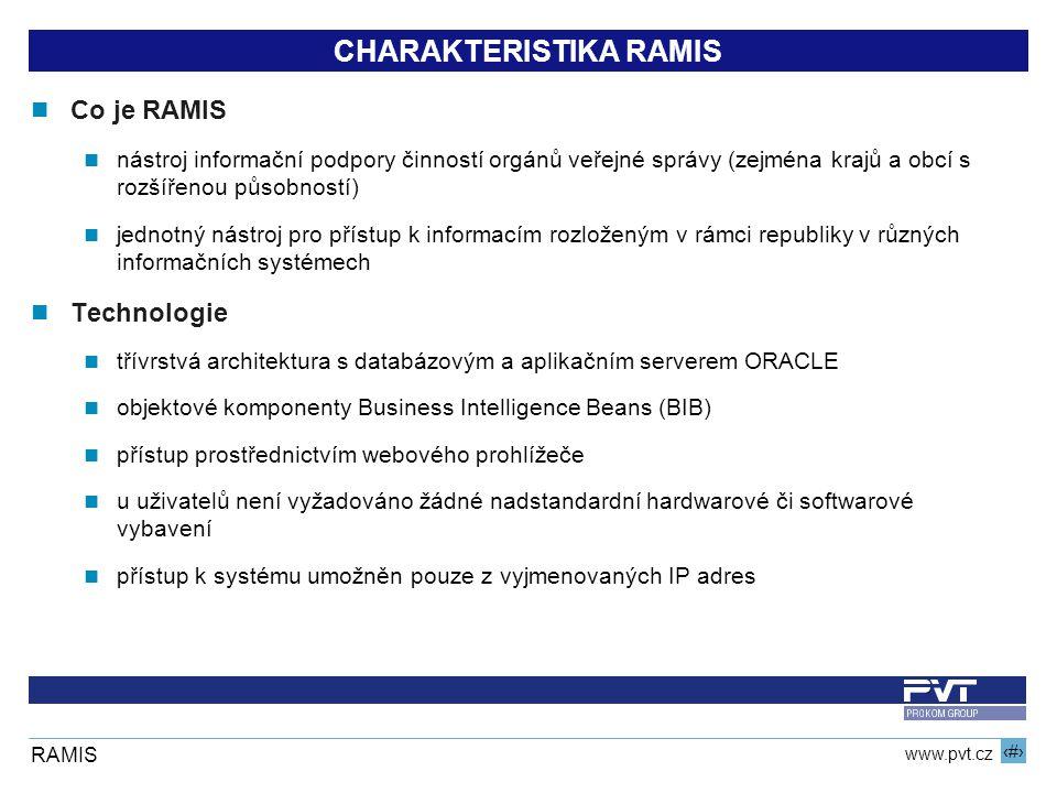 2 www.pvt.cz RAMIS CHARAKTERISTIKA RAMIS Co je RAMIS nástroj informační podpory činností orgánů veřejné správy (zejména krajů a obcí s rozšířenou působností) jednotný nástroj pro přístup k informacím rozloženým v rámci republiky v různých informačních systémech Technologie třívrstvá architektura s databázovým a aplikačním serverem ORACLE objektové komponenty Business Intelligence Beans (BIB) přístup prostřednictvím webového prohlížeče u uživatelů není vyžadováno žádné nadstandardní hardwarové či softwarové vybavení přístup k systému umožněn pouze z vyjmenovaných IP adres
