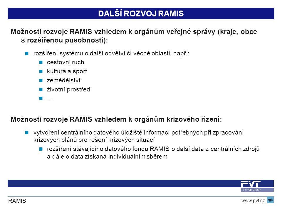 7 www.pvt.cz RAMIS DALŠÍ ROZVOJ RAMIS Možnosti rozvoje RAMIS vzhledem k orgánům veřejné správy (kraje, obce s rozšířenou působností): rozšíření systému o další odvětví či věcné oblasti, např.: cestovní ruch kultura a sport zemědělství životní prostředí … Možnosti rozvoje RAMIS vzhledem k orgánům krizového řízení: vytvoření centrálního datového úložiště informací potřebných při zpracování krizových plánů pro řešení krizových situací rozšíření stávajícího datového fondu RAMIS o další data z centrálních zdrojů a dále o data získaná individuálním sběrem