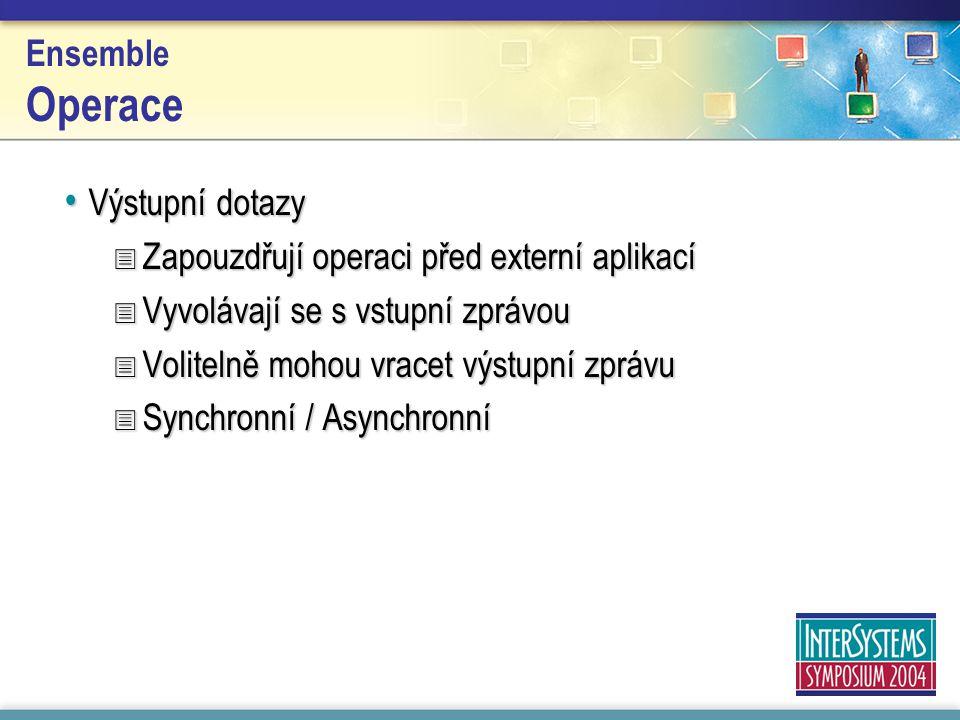 Ensemble Operace Výstupní dotazy Výstupní dotazy  Zapouzdřují operaci před externí aplikací  Vyvolávají se s vstupní zprávou  Volitelně mohou vracet výstupní zprávu  Synchronní / Asynchronní