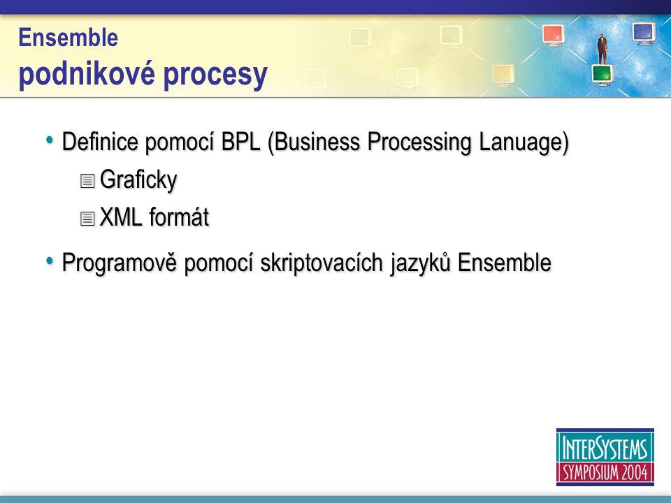 Ensemble podnikové procesy Definice pomocí BPL (Business Processing Lanuage) Definice pomocí BPL (Business Processing Lanuage)  Graficky  XML formát Programově pomocí skriptovacích jazyků Ensemble Programově pomocí skriptovacích jazyků Ensemble