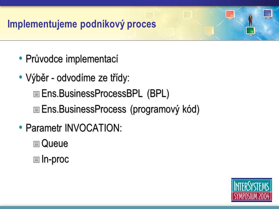 Průvodce implementací Průvodce implementací Výběr - odvodíme ze třídy: Výběr - odvodíme ze třídy:  Ens.BusinessProcessBPL (BPL)  Ens.BusinessProcess (programový kód) Parametr INVOCATION: Parametr INVOCATION:  Queue  In-proc