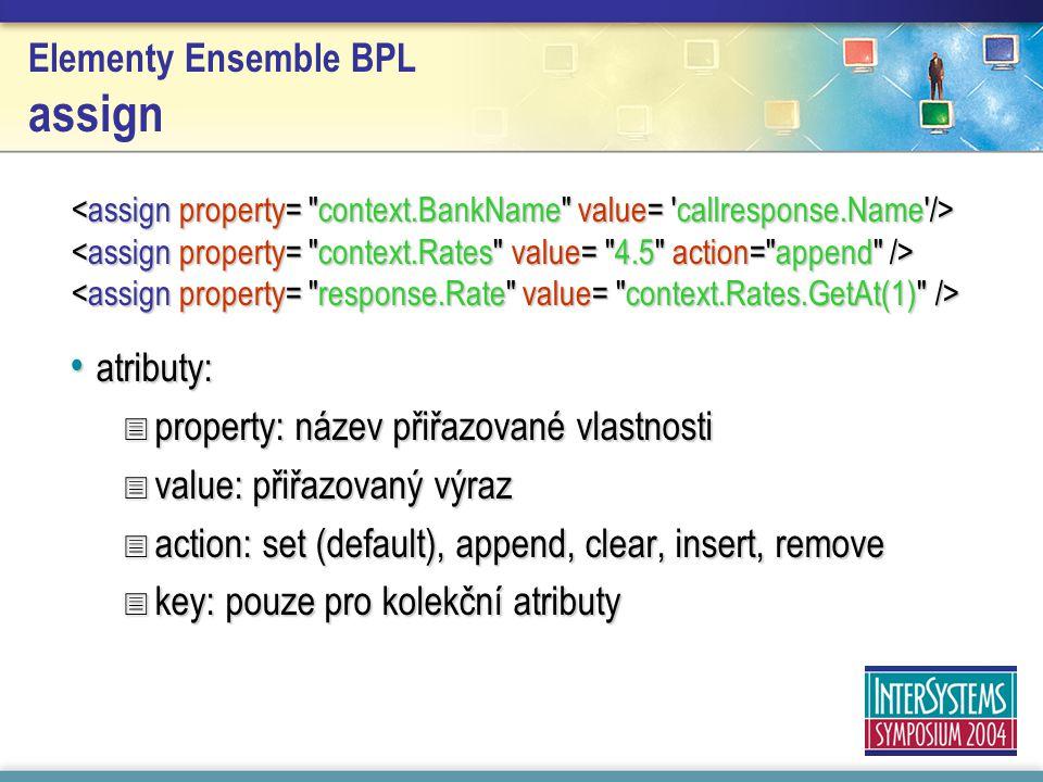 Elementy Ensemble BPL assign atributy: atributy:  property: název přiřazované vlastnosti  value: přiřazovaný výraz  action: set (default), append, clear, insert, remove  key: pouze pro kolekční atributy