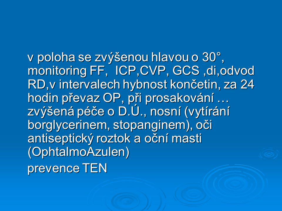 v poloha se zvýšenou hlavou o 30°, monitoring FF, ICP,CVP, GCS,di,odvod RD,v intervalech hybnost končetin, za 24 hodin převaz OP, při prosakování … zvýšená péče o D.Ú., nosní (vytírání borglycerinem, stopanginem), oči antiseptický roztok a oční masti (OphtalmoAzulen) v poloha se zvýšenou hlavou o 30°, monitoring FF, ICP,CVP, GCS,di,odvod RD,v intervalech hybnost končetin, za 24 hodin převaz OP, při prosakování … zvýšená péče o D.Ú., nosní (vytírání borglycerinem, stopanginem), oči antiseptický roztok a oční masti (OphtalmoAzulen) prevence TEN prevence TEN