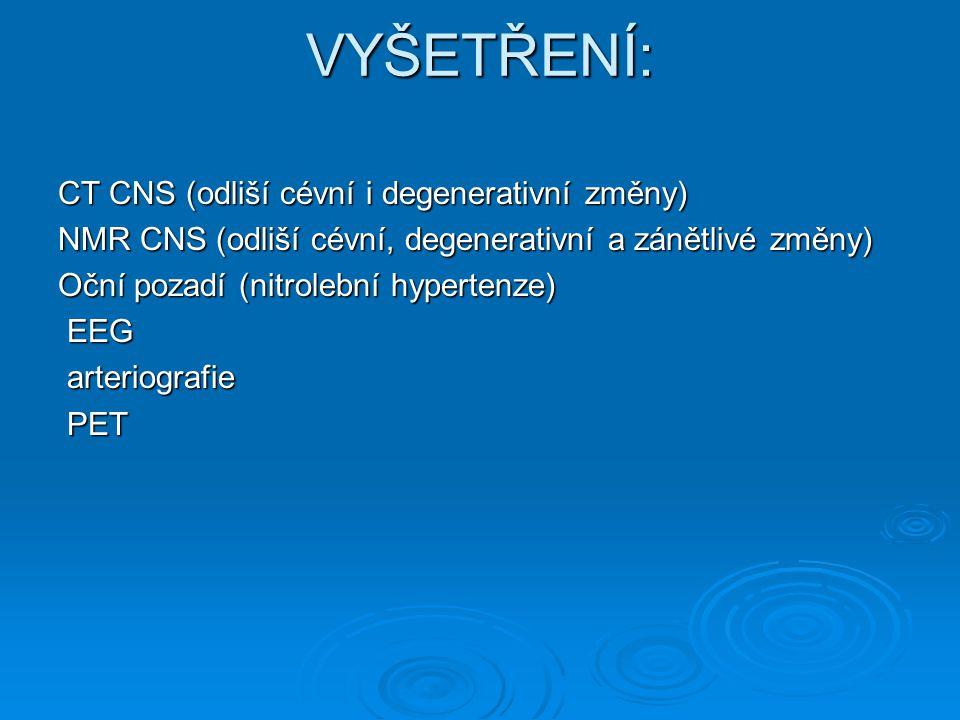 VYŠETŘENÍ: CT CNS (odliší cévní i degenerativní změny) NMR CNS (odliší cévní, degenerativní a zánětlivé změny) Oční pozadí (nitrolební hypertenze) EEG EEG arteriografie arteriografie PET PET