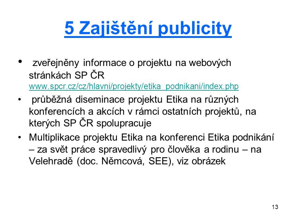 13 5 Zajištění publicity zveřejněny informace o projektu na webových stránkách SP ČR www.spcr.cz/cz/hlavni/projekty/etika_podnikani/index.php www.spcr.cz/cz/hlavni/projekty/etika_podnikani/index.php průběžná diseminace projektu Etika na různých konferencích a akcích v rámci ostatních projektů, na kterých SP ČR spolupracuje Multiplikace projektu Etika na konferenci Etika podnikání – za svět práce spravedlivý pro člověka a rodinu – na Velehradě (doc.