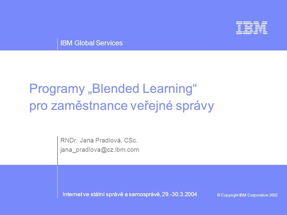 """IBM Global Services © Copyright IBM Corporation 2002 Internet ve státní správě a samosprávě, 29.-30.3.2004 Programy """"Blended Learning pro zaměstnance veřejné správy RNDr."""