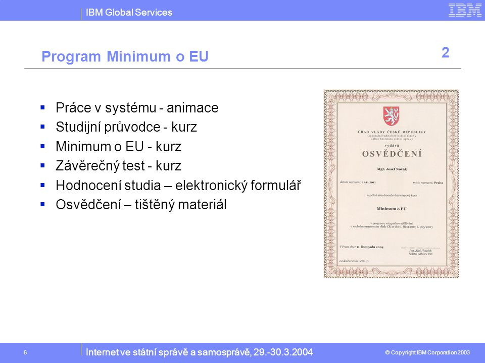 IBM Global Services © Copyright IBM Corporation 2003 Internet ve státní správě a samosprávě, 29.-30.3.2004 17 On Demand work place Document Library Customized links to favorite apps Virtual Teaming Awareness Personalize d Content Messaging & Calendar eMeetings Personalized Employee Services People Finding e-Learning 4