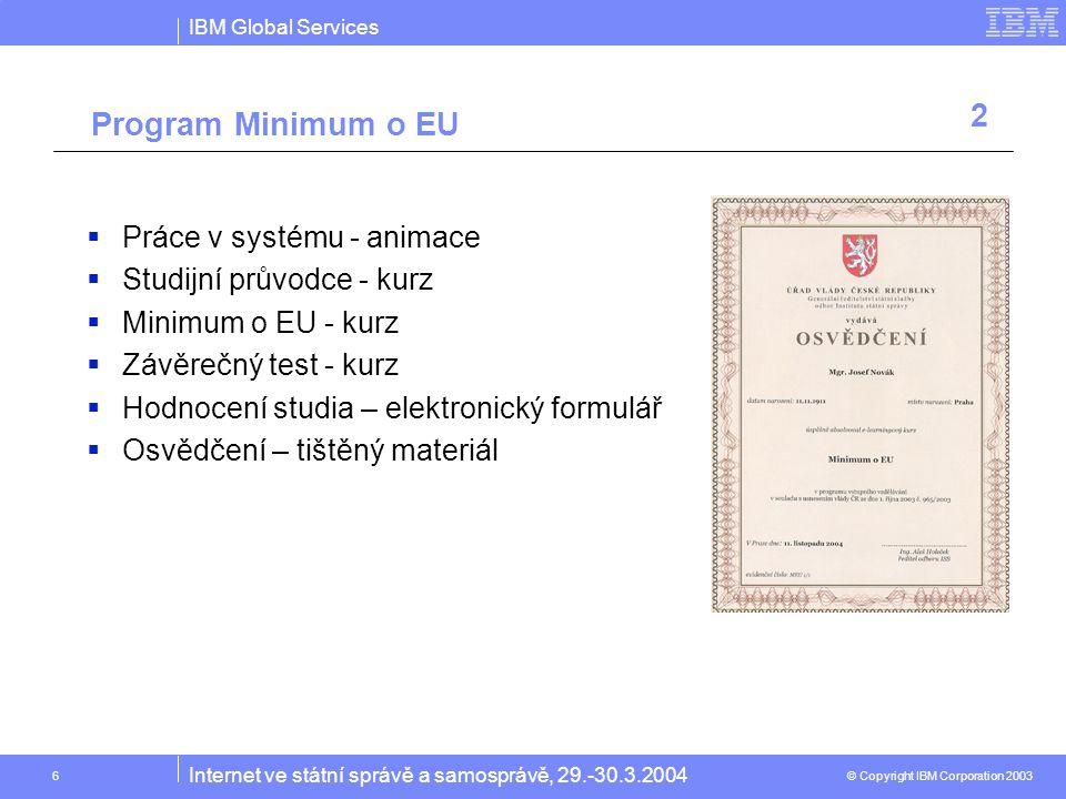 IBM Global Services © Copyright IBM Corporation 2003 Internet ve státní správě a samosprávě, 29.-30.3.2004 6  Práce v systému - animace  Studijní průvodce - kurz  Minimum o EU - kurz  Závěrečný test - kurz  Hodnocení studia – elektronický formulář  Osvědčení – tištěný materiál Program Minimum o EU 2