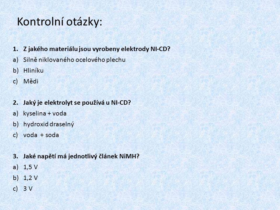 Kontrolní otázky: 1.Z jakého materiálu jsou vyrobeny elektrody NI-CD? a)Silně niklovaného ocelového plechu b)Hliníku c)Mědi 2.Jaký je elektrolyt se po