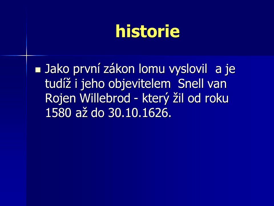 historie historie Jako první zákon lomu vyslovil a je tudíž i jeho objevitelem Snell van Rojen Willebrod - který žil od roku 1580 až do 30.10.1626.