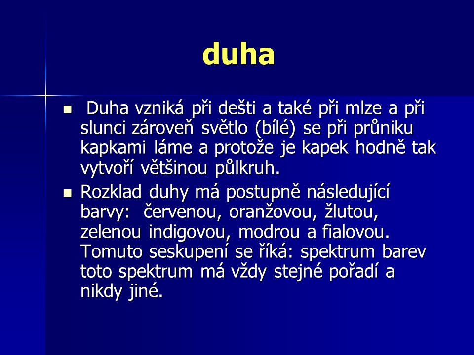 duha D Duha vzniká při dešti a také při mlze a při slunci zároveň světlo (bílé) se při průniku kapkami láme a protože je kapek hodně tak vytvoří větši