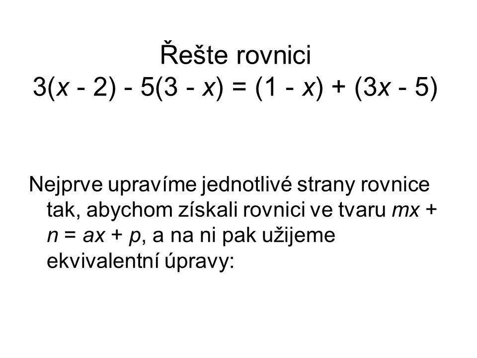 Řešte rovnici 3(x - 2) - 5(3 - x) = (1 - x) + (3x - 5) Nejprve upravíme jednotlivé strany rovnice tak, abychom získali rovnici ve tvaru mx + n = ax + p, a na ni pak užijeme ekvivalentní úpravy: