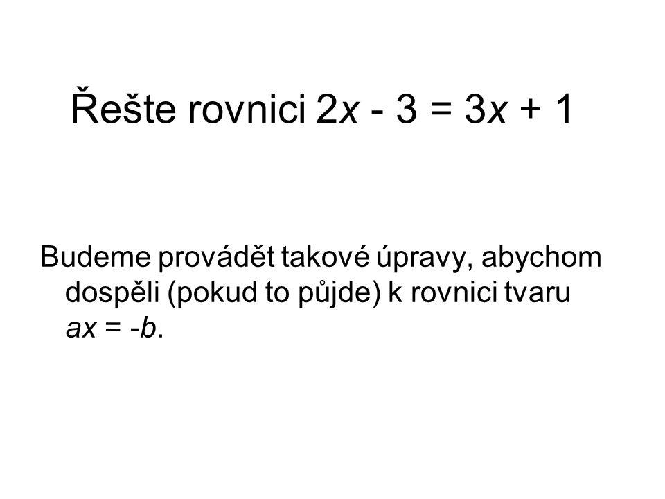 Řešte rovnici 2x - 3 = 3x + 1 Budeme provádět takové úpravy, abychom dospěli (pokud to půjde) k rovnici tvaru ax = -b.