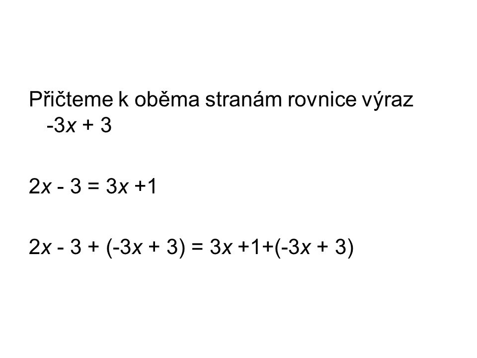 Přičteme k oběma stranám rovnice výraz -3x + 3 2x - 3 = 3x +1 2x - 3 + (-3x + 3) = 3x +1+(-3x + 3)