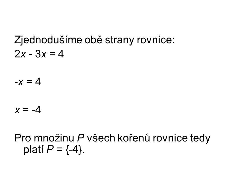 Zjednodušíme obě strany rovnice: 2x - 3x = 4 -x = 4 x = -4 Pro množinu P všech kořenů rovnice tedy platí P = {-4}.
