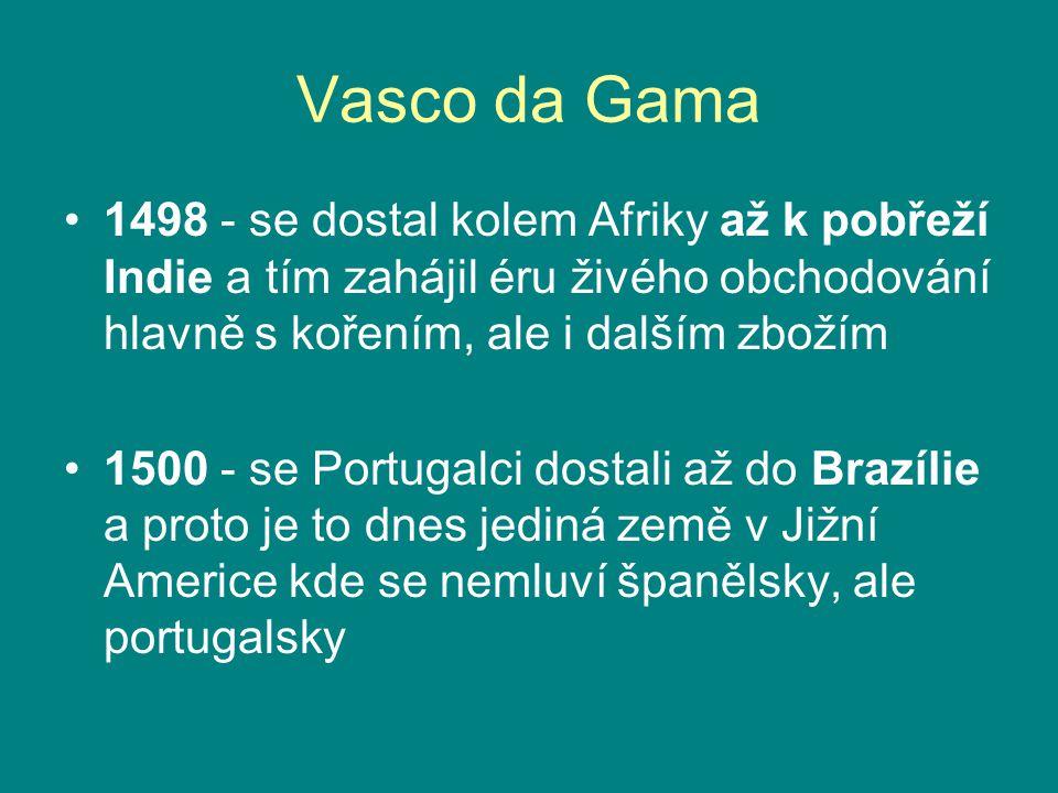 Vasco da Gama 1498 - se dostal kolem Afriky až k pobřeží Indie a tím zahájil éru živého obchodování hlavně s kořením, ale i dalším zbožím 1500 - se Po