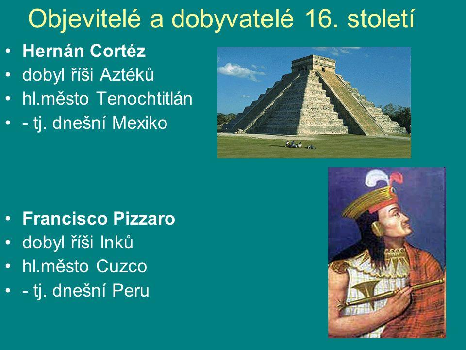 Objevitelé a dobyvatelé 16. století Hernán Cortéz dobyl říši Aztéků hl.město Tenochtitlán - tj. dnešní Mexiko Francisco Pizzaro dobyl říši Inků hl.měs