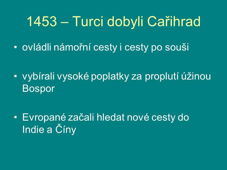 1453 – Turci dobyli Cařihrad ovládli námořní cesty i cesty po souši vybírali vysoké poplatky za proplutí úžinou Bospor Evropané začali hledat nové ces