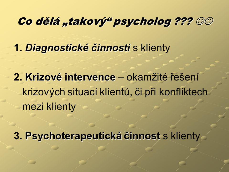 """Co dělá """"takový"""" psycholog ??? Co dělá """"takový"""" psycholog ??? Diagnostické činnosti 1. Diagnostické činnosti s klienty Krizové intervence 2. Krizové i"""