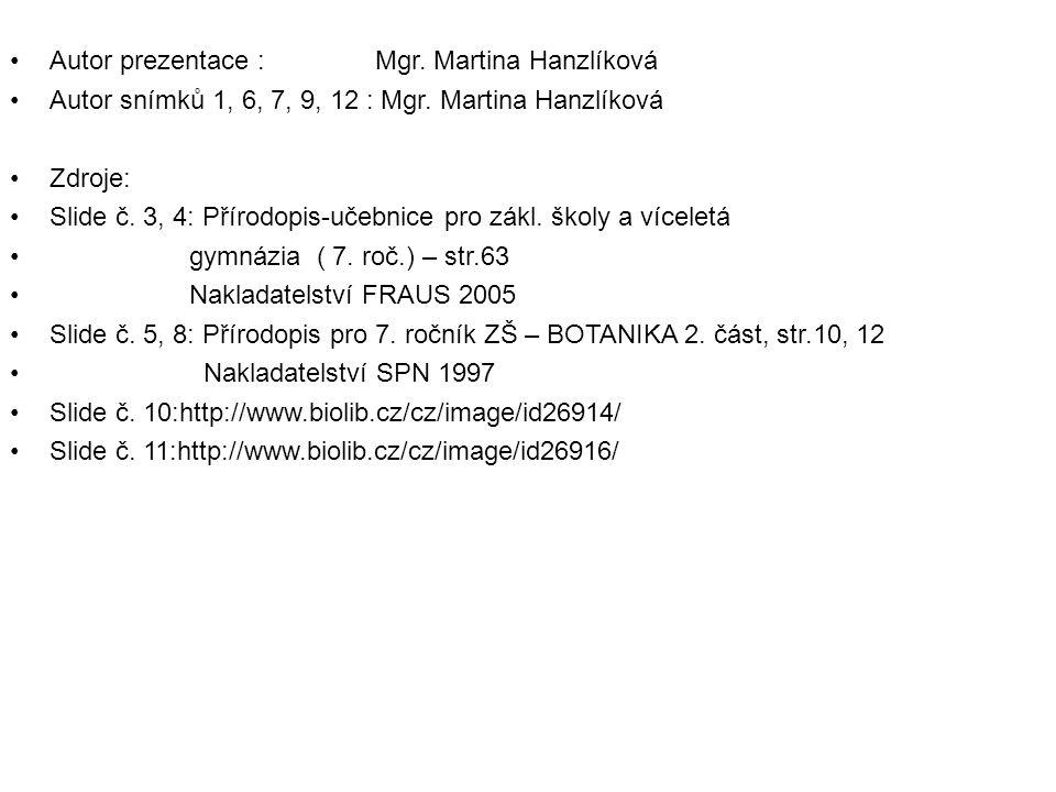 Autor prezentace : Mgr. Martina Hanzlíková Autor snímků 1, 6, 7, 9, 12 : Mgr. Martina Hanzlíková Zdroje: Slide č. 3, 4: Přírodopis-učebnice pro zákl.