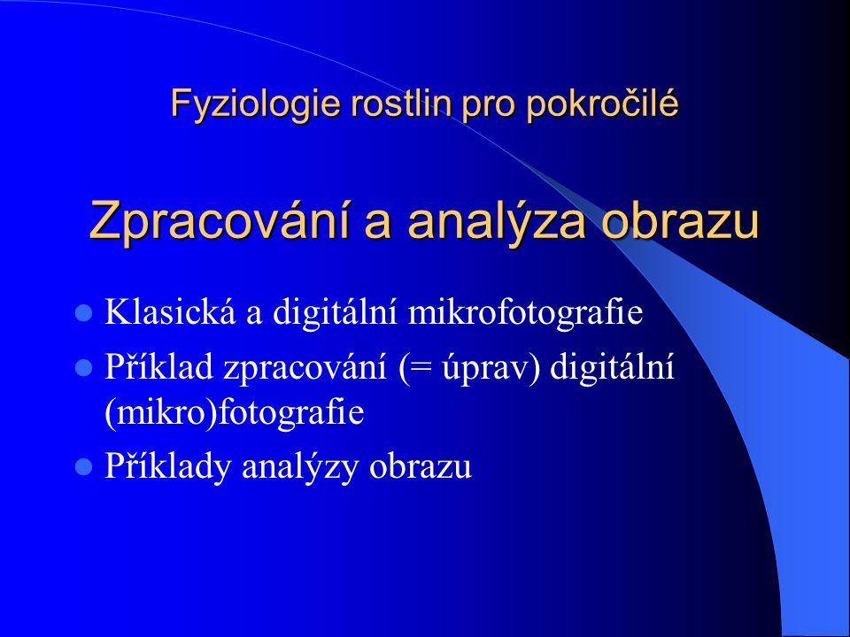 Fyziologie rostlin pro pokročilé Zpracování a analýza obrazu Klasická a digitální mikrofotografie Příklad zpracování (= úprav) digitální (mikro)fotografie Příklady analýzy obrazu