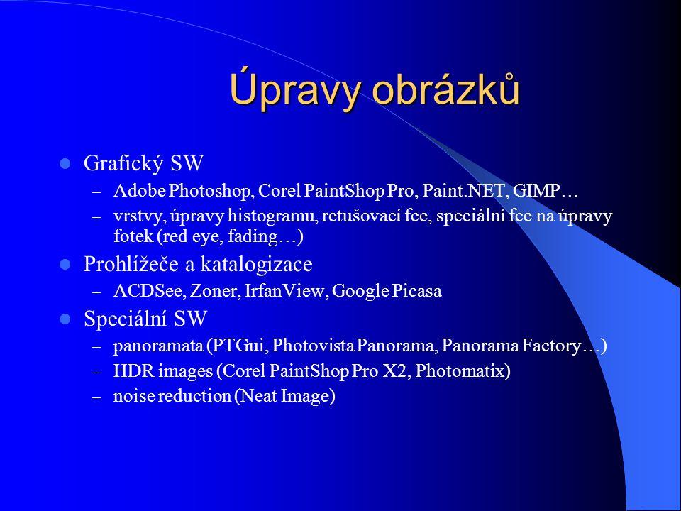 Úpravy obrázků Grafický SW – Adobe Photoshop, Corel PaintShop Pro, Paint.NET, GIMP… – vrstvy, úpravy histogramu, retušovací fce, speciální fce na úpravy fotek (red eye, fading…) Prohlížeče a katalogizace – ACDSee, Zoner, IrfanView, Google Picasa Speciální SW – panoramata (PTGui, Photovista Panorama, Panorama Factory…) – HDR images (Corel PaintShop Pro X2, Photomatix) – noise reduction (Neat Image)