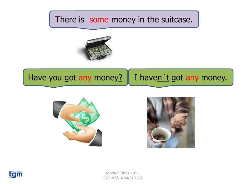 There is some money in the suitcase. Have you got any money?I haven´t got any money.