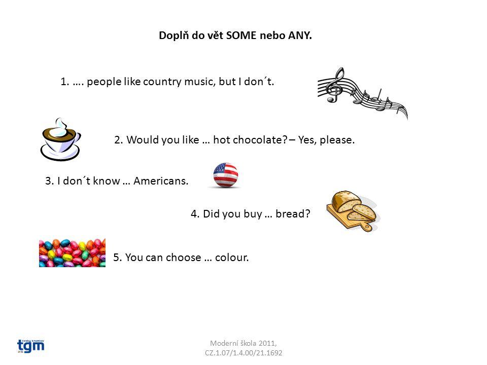 Moderní škola 2011, CZ.1.07/1.4.00/21.1692 Doplň do vět SOME nebo ANY. 1. …. people like country music, but I don´t. 2. Would you like … hot chocolate