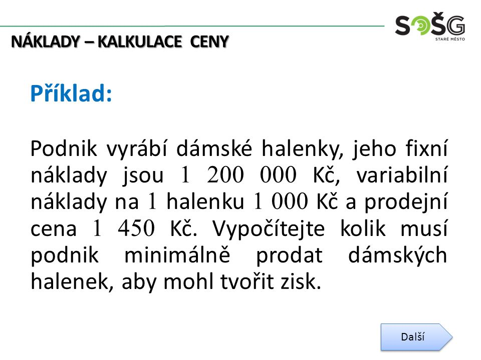 NÁKLADY – KALKULACE CENY Příklad: Podnik vyrábí dámské halenky, jeho fixní náklady jsou 1 200 000 Kč, variabilní náklady na 1 halenku 1 000 Kč a prodejní cena 1 450 Kč.
