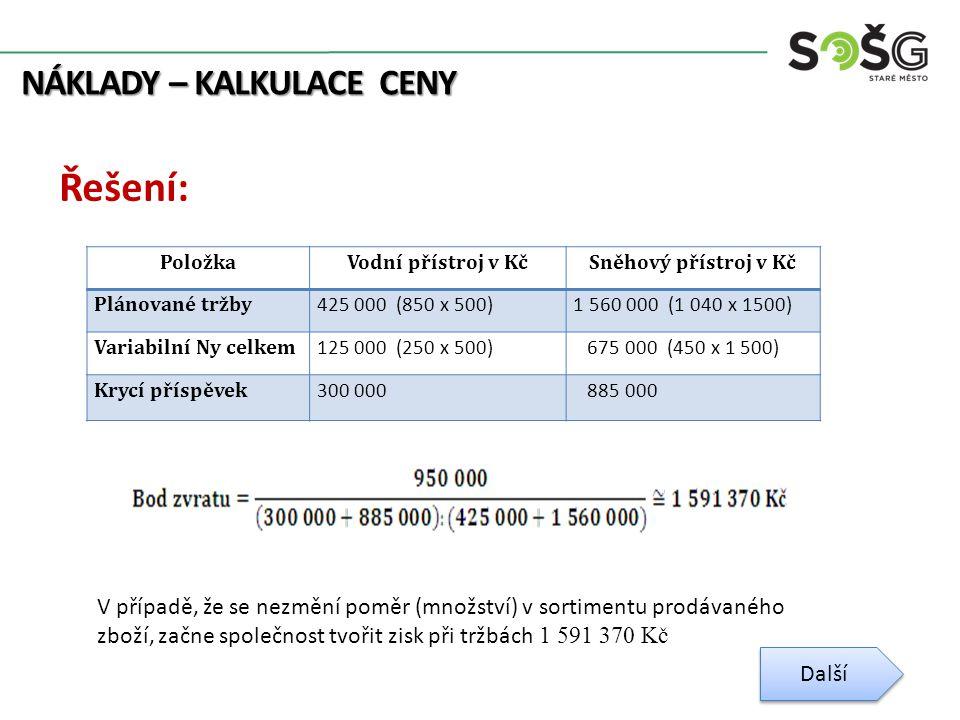 NÁKLADY – KALKULACE CENY Řešení: Další PoložkaVodní přístroj v KčSněhový přístroj v Kč Plánované tržby 425 000 (850 x 500)1 560 000 (1 040 x 1500) Variabilní Ny celkem 125 000 (250 x 500) 675 000 (450 x 1 500) Krycí příspěvek 300 000 885 000 V případě, že se nezmění poměr (množství) v sortimentu prodávaného zboží, začne společnost tvořit zisk při tržbách 1 591 370 Kč