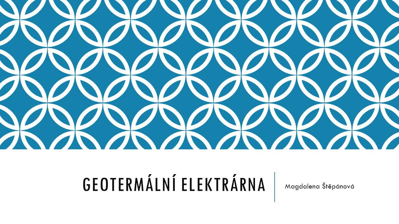 GEOTERMÁLNÍ ELEKTRÁRNA Magdalena Štěpánová