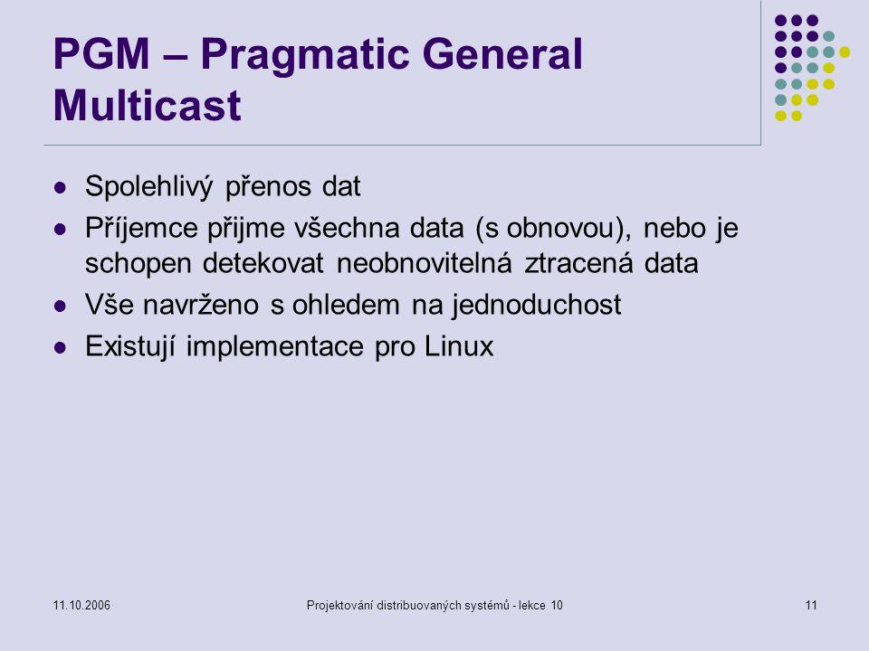 11.10.2006Projektování distribuovaných systémů - lekce 1011 PGM – Pragmatic General Multicast Spolehlivý přenos dat Příjemce přijme všechna data (s ob