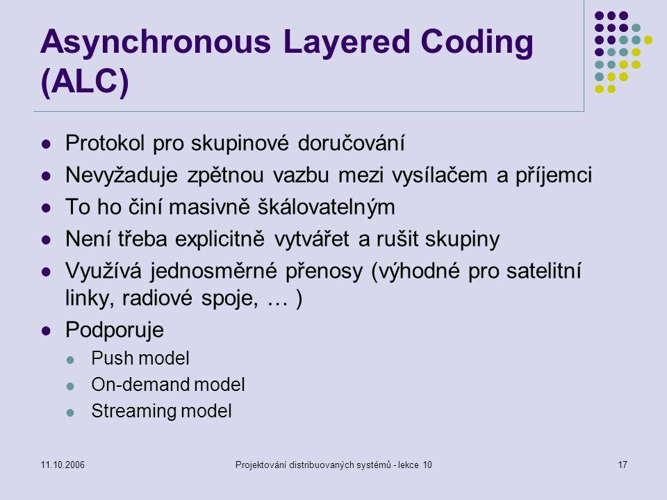 11.10.2006Projektování distribuovaných systémů - lekce 1017 Asynchronous Layered Coding (ALC) Protokol pro skupinové doručování Nevyžaduje zpětnou vaz