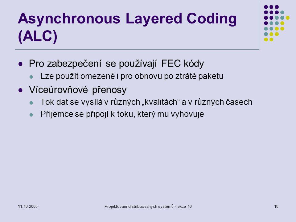 11.10.2006Projektování distribuovaných systémů - lekce 1018 Asynchronous Layered Coding (ALC) Pro zabezpečení se používají FEC kódy Lze použít omezeně