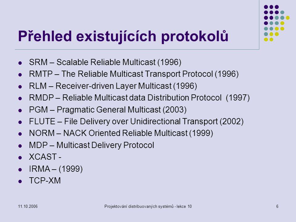 11.10.2006Projektování distribuovaných systémů - lekce 107 Scalable Reliable Multicast (SRM) Předpoklady Data mají přiřazeno stálé jméno (identifikace) – ID zdroje a sekvenční číslo ID zdroje se nemění Přenos je realizován pomocí IP multicastu Všichni účastníci jsou ve stejné skupině Není rozdíl mezi vysílači a příjemci Oprava dat Požadavek na ztracená data je vysílán na skupinovou adresu s určitým zpožděním, závislým na vzdálenosti ke zdroji a náhodě Tím se brání zahlcení (data budou chybět více příjemcům)