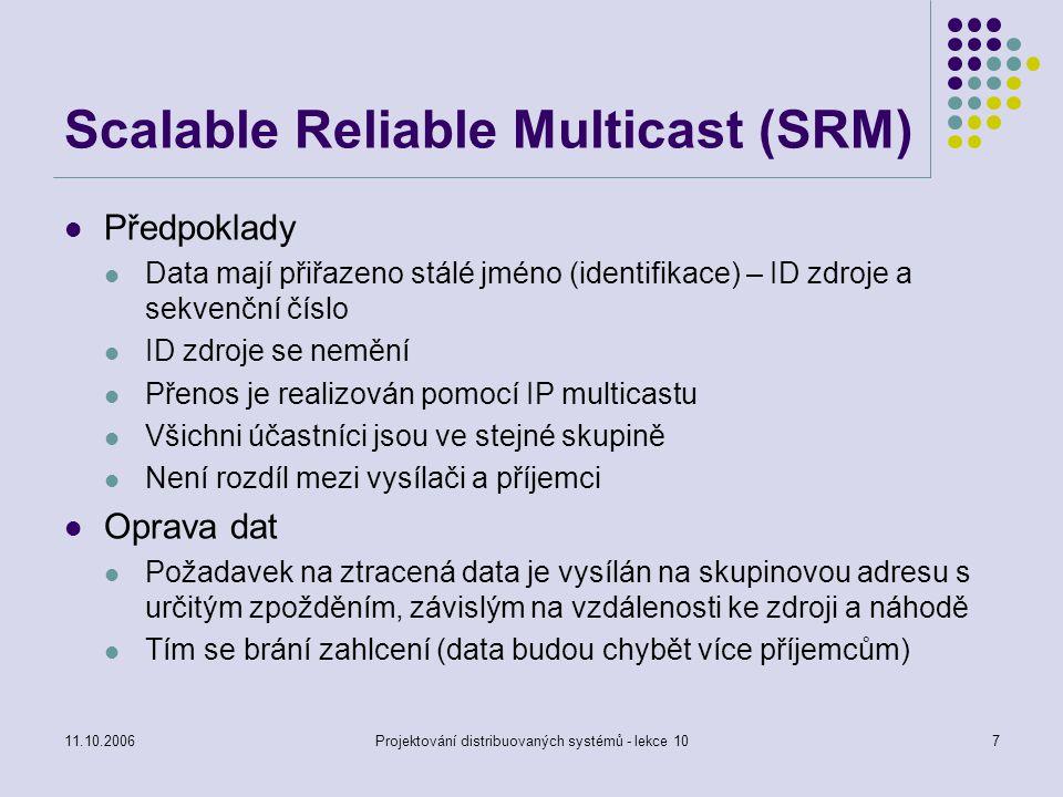 11.10.2006Projektování distribuovaných systémů - lekce 107 Scalable Reliable Multicast (SRM) Předpoklady Data mají přiřazeno stálé jméno (identifikace