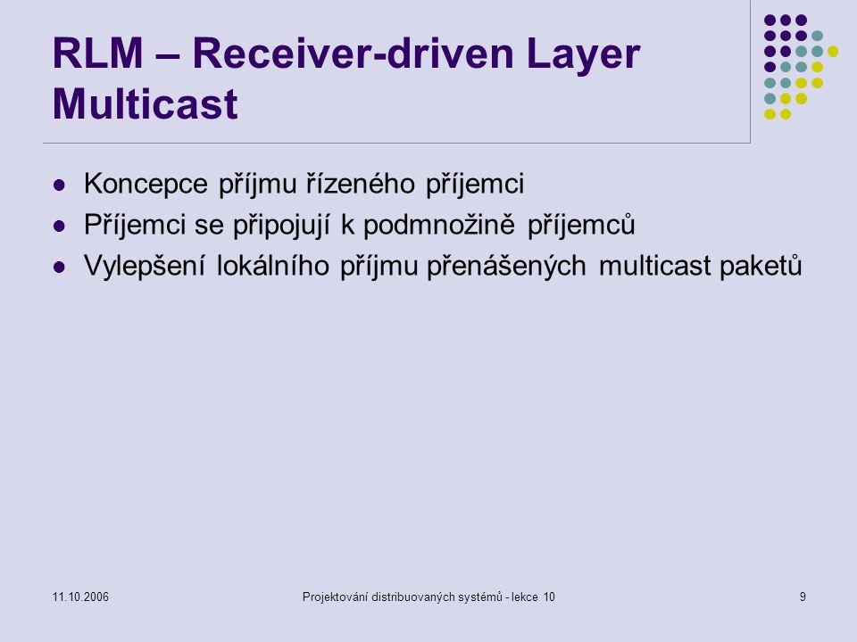 11.10.2006Projektování distribuovaných systémů - lekce 1010 RMDP – Reliable Multicast data Distribution Protocol Vysokorychlostní doručování dat Využívá NACK a FEC k zajištění spolehlivosti přenosu datového toku