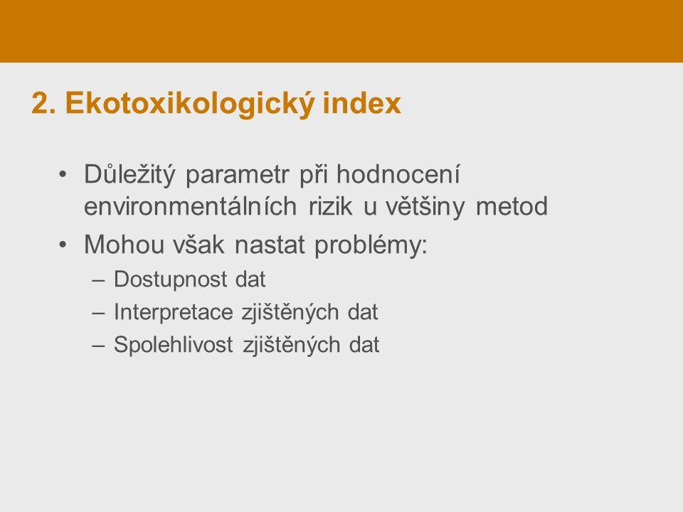 2. Ekotoxikologický index Důležitý parametr při hodnocení environmentálních rizik u většiny metod Mohou však nastat problémy: –Dostupnost dat –Interpr