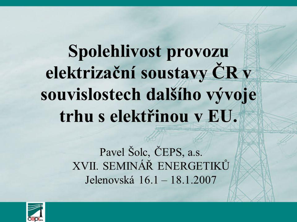 Spolehlivost provozu elektrizační soustavy ČR v souvislostech dalšího vývoje trhu s elektřinou v EU. Pavel Šolc, ČEPS, a.s. XVII. SEMINÁŘ ENERGETIKŮ J