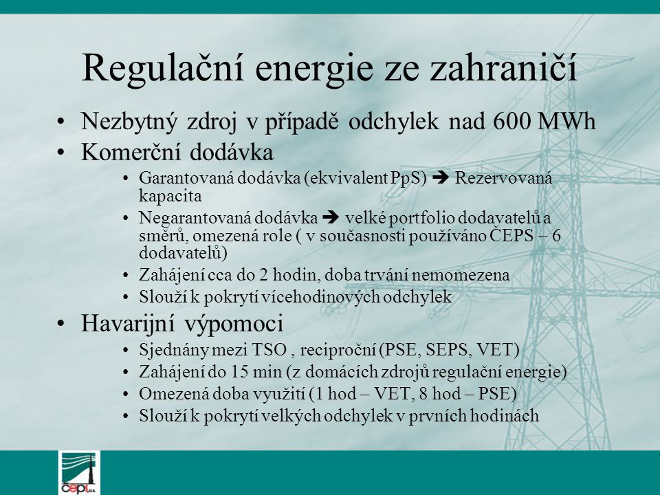 Regulační energie ze zahraničí Nezbytný zdroj v případě odchylek nad 600 MWh Komerční dodávka Garantovaná dodávka (ekvivalent PpS)  Rezervovaná kapacita Negarantovaná dodávka  velké portfolio dodavatelů a směrů, omezená role ( v současnosti používáno ČEPS – 6 dodavatelů) Zahájení cca do 2 hodin, doba trvání nemomezena Slouží k pokrytí vícehodinových odchylek Havarijní výpomoci Sjednány mezi TSO, reciproční (PSE, SEPS, VET) Zahájení do 15 min (z domácích zdrojů regulační energie) Omezená doba využití (1 hod – VET, 8 hod – PSE) Slouží k pokrytí velkých odchylek v prvních hodinách